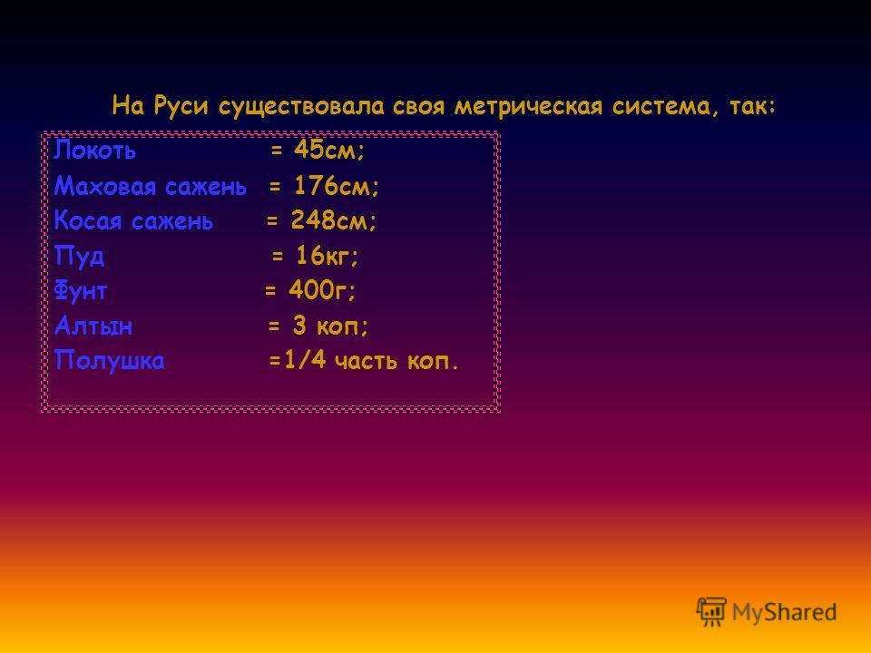 На Руси существовала своя метрическая система, так: Локоть = 45см; Маховая сажень = 176см; Косая сажень = 248см; Пуд = 16кг; Фунт = 400г; Алтын = 3 коп; Полушка =1/4 часть коп.