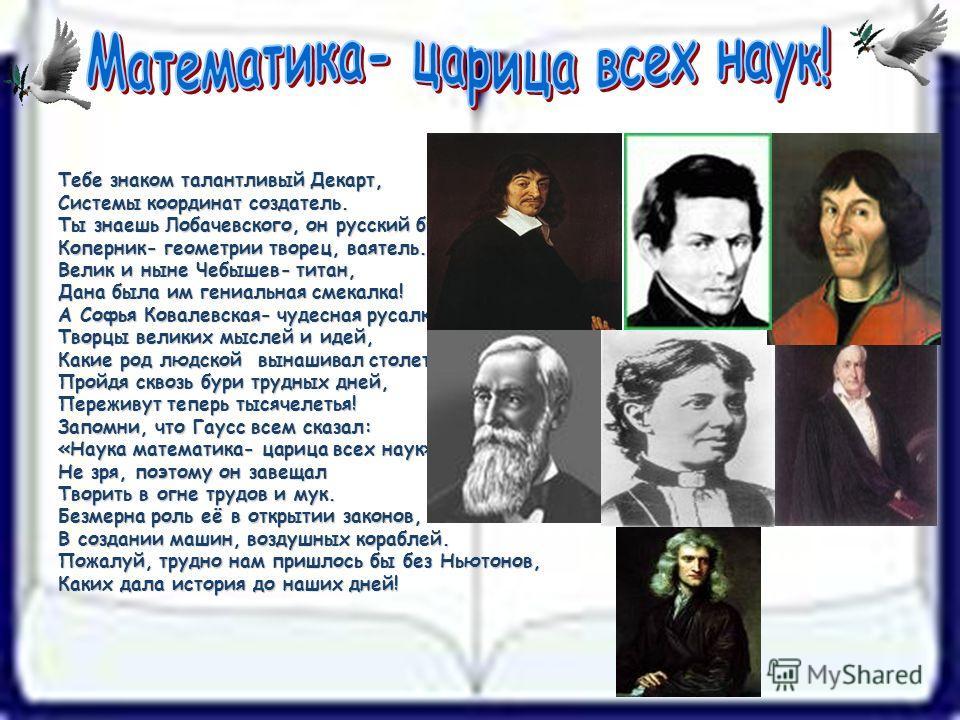 Тебе знаком талантливый Декарт, Системы координат создатель. Ты знаешь Лобачевского, он русский брат, Коперник- геометрии творец, ваятель. Велик и ныне Чебышев- титан, Дана была им гениальная смекалка! А Софья Ковалевская- чудесная русалка! Творцы ве
