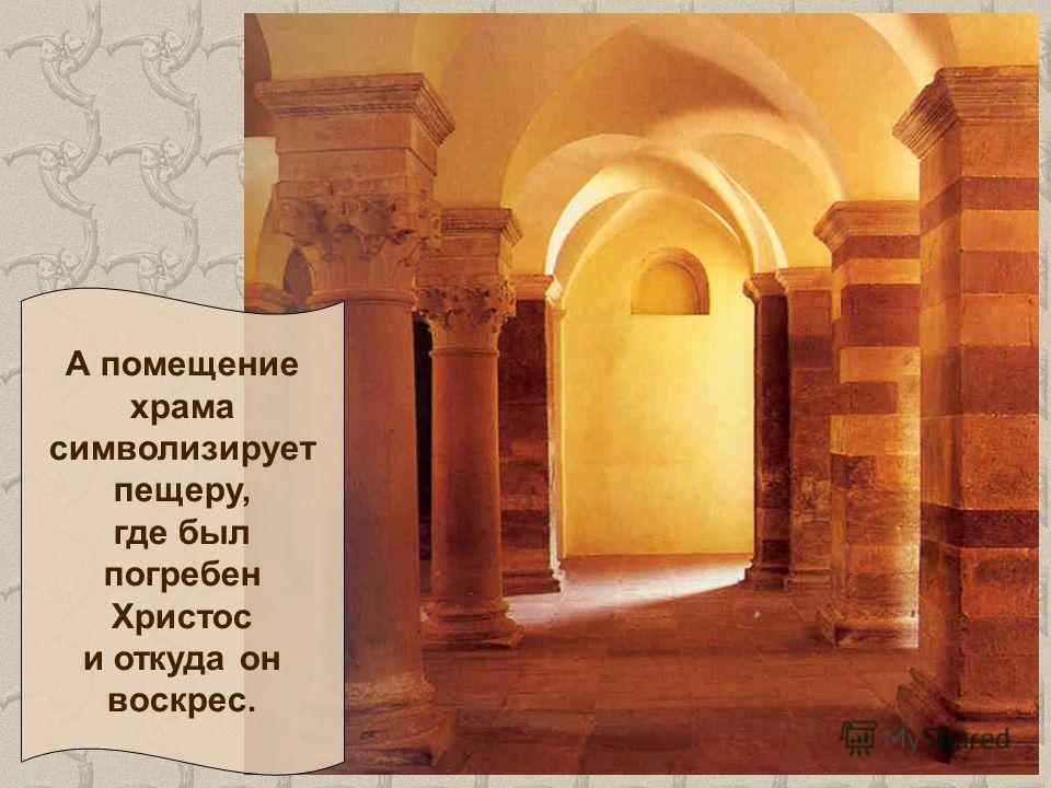А помещение храма символизирует пещеру, где был погребен Христос и откуда он воскрес.