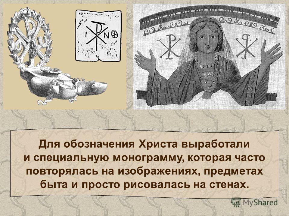 Для обозначения Христа выработали и специальную монограмму, которая часто повторялась на изображениях, предметах быта и просто рисовалась на стенах.