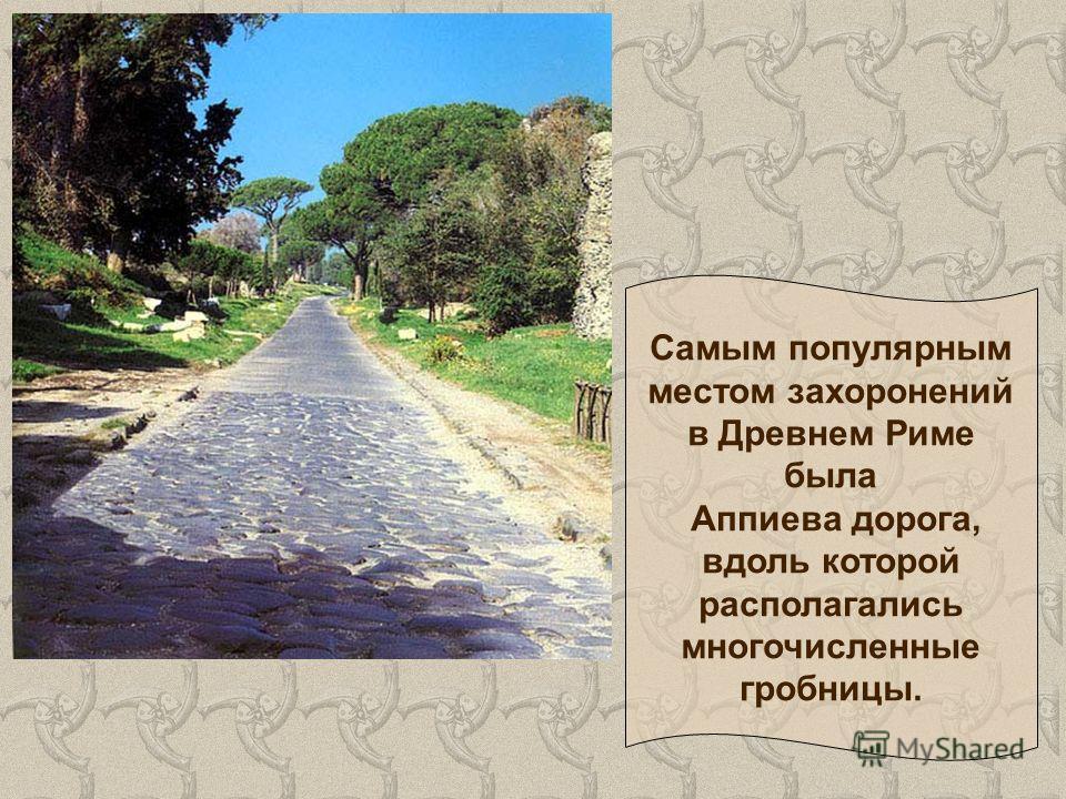 Самым популярным местом захоронений в Древнем Риме была Аппиева дорога, вдоль которой располагались многочисленные гробницы.