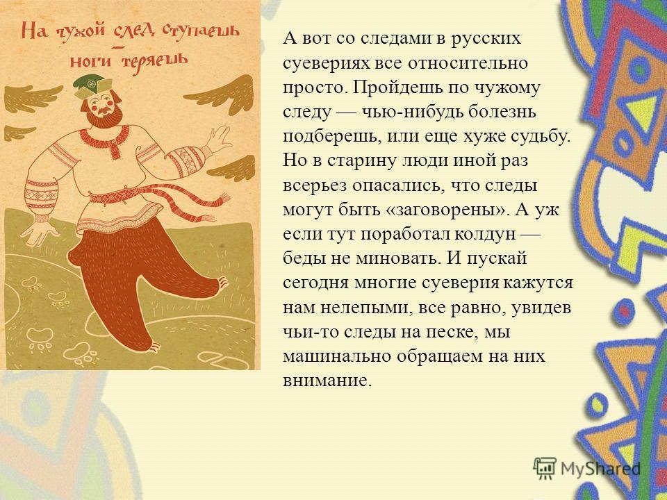 А вот со следами в русских суевериях все относительно просто. Пройдешь по чужому следу чью-нибудь болезнь подберешь, или еще хуже судьбу. Но в старину люди иной раз всерьез опасались, что следы могут быть «заговорены». А уж если тут поработал колдун