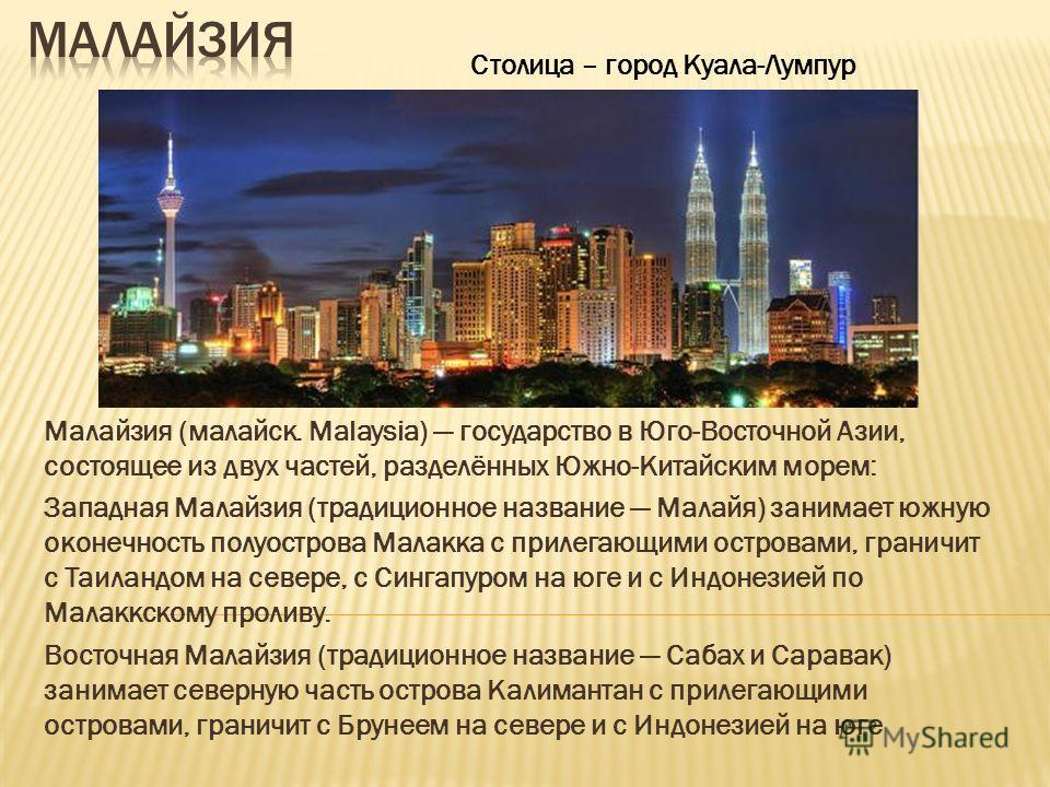 Малайзия (малайск. Malaysia) государство в Юго-Восточной Азии, состоящее из двух частей, разделённых Южно-Китайским морем: Западная Малайзия (традиционное название Малайя) занимает южную оконечность полуострова Малакка с прилегающими островами, грани