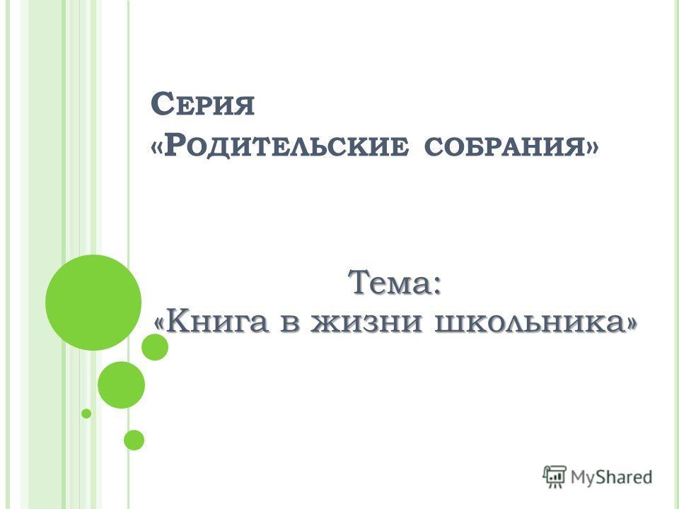 С ЕРИЯ «Р ОДИТЕЛЬСКИЕ СОБРАНИЯ » Тема: «Книга в жизни школьника»