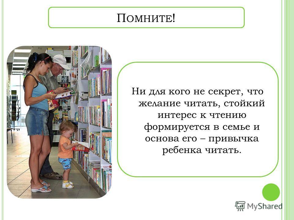 П ОМНИТЕ ! Ни для кого не секрет, что желание читать, стойкий интерес к чтению формируется в семье и основа его – привычка ребенка читать.