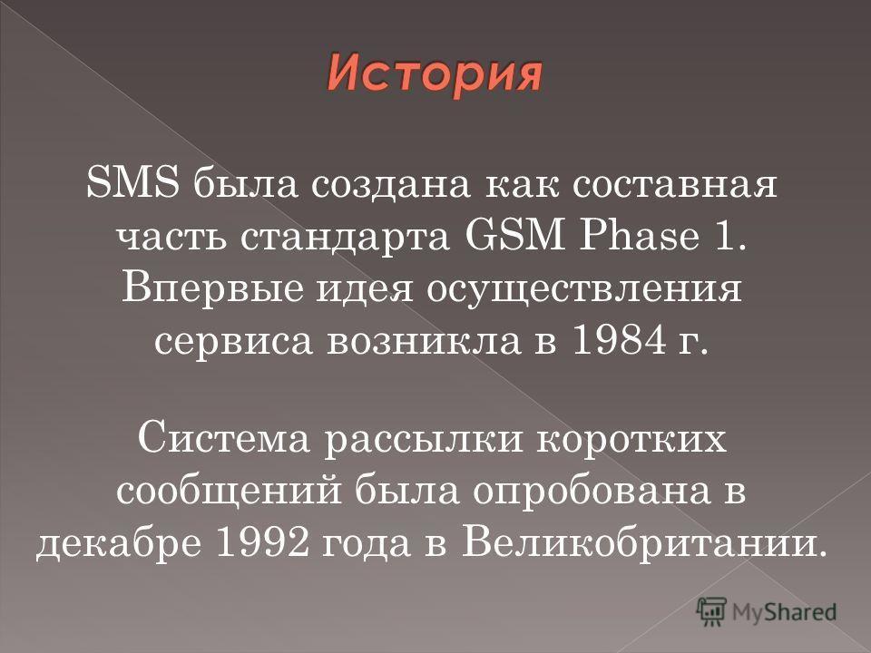 SMS была создана как составная часть стандарта GSM Phase 1. Впервые идея осуществления сервиса возникла в 1984 г. Система рассылки коротких сообщений была опробована в декабре 1992 года в Великобритании.