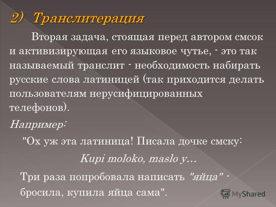 Вторая задача, стоящая перед автором смсок и активизирующая его языковое чутье, - это так называемый транслит - необходимость набирать русские слова латиницей (так приходится делать пользователям нерусифицированных телефонов). Например: