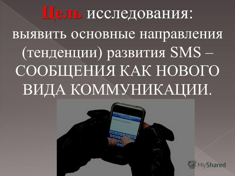 Цель Цель исследования: выявить основные направления (тенденции) развития SMS – СООБЩЕНИЯ КАК НОВОГО ВИДА КОММУНИКАЦИИ.