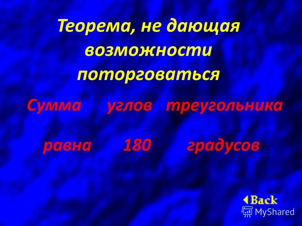 Теорема, не дающая возможности поторговаться Суммаугловтреугольника равна 180градусов