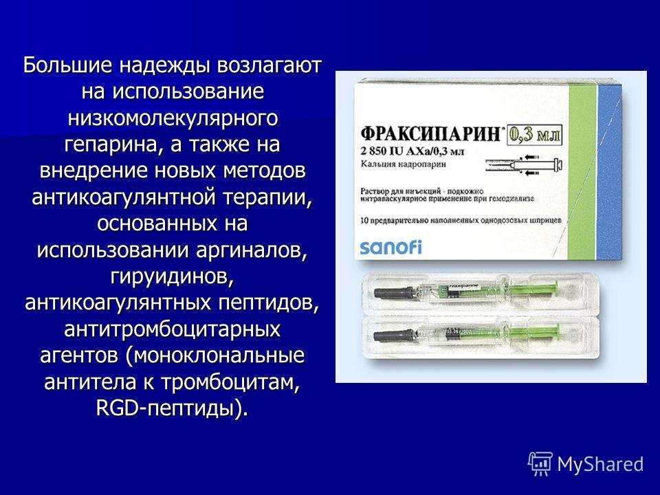 Большие надежды возлагают на использование низкомолекулярного гепарина, а также на внедрение новых методов антикоагулянтной терапии, основанных на использовании аргиналов, гируидинов, антикоагулянтных пептидов, антитромбоцитарных агентов (моноклональ