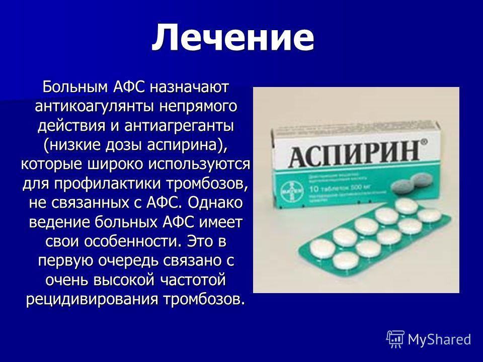 Больным АФС назначают антикоагулянты непрямого действия и антиагреганты (низкие дозы аспирина), которые широко используются для профилактики тромбозов, не связанных с АФС. Однако ведение больных АФС имеет свои особенности. Это в первую очередь связан