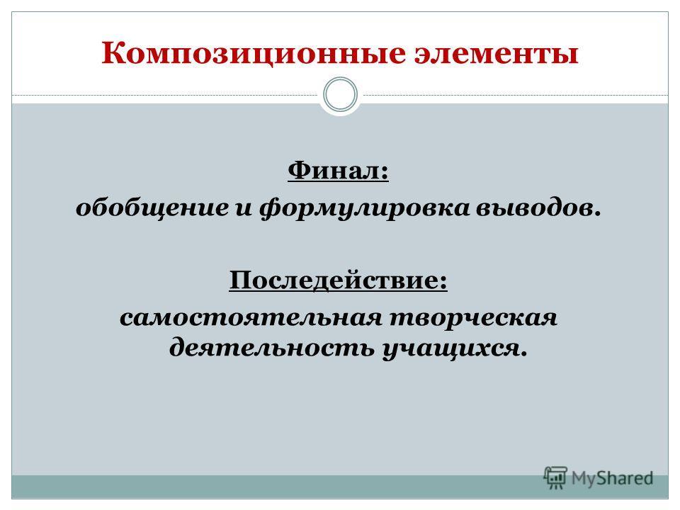 Композиционные элементы Финал: обобщение и формулировка выводов. Последействие: самостоятельная творческая деятельность учащихся.