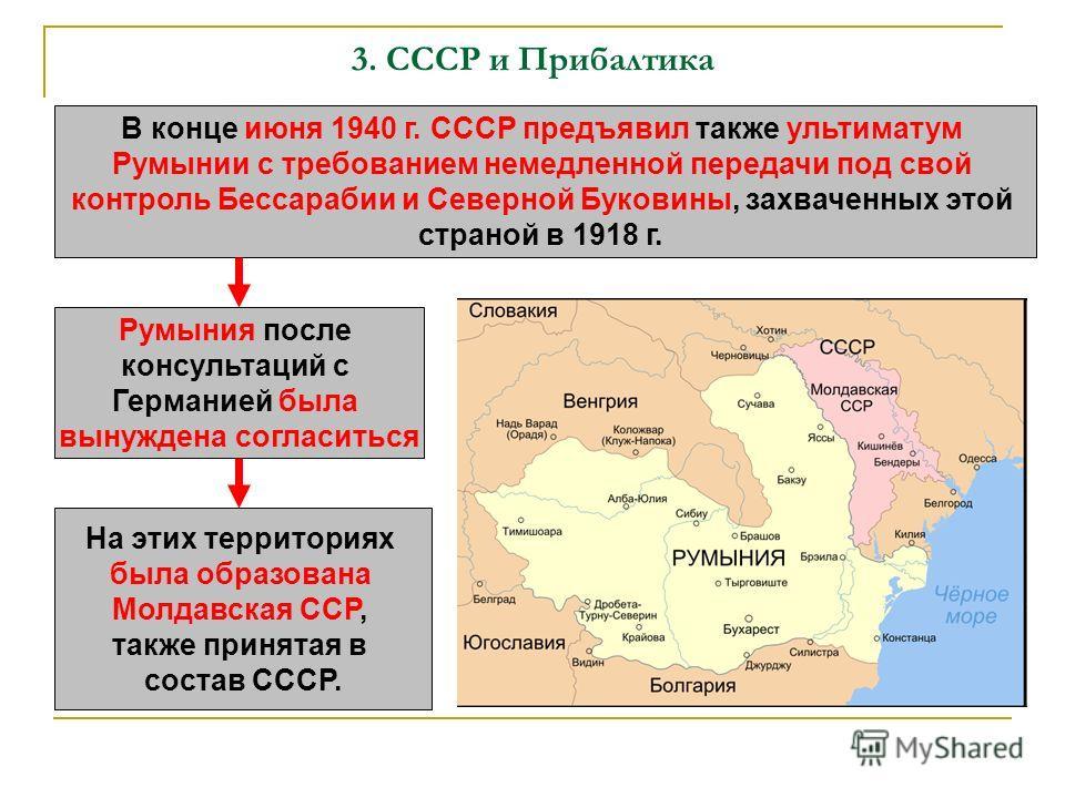 3. СССР и Прибалтика В конце июня 1940 г. СССР предъявил также ультиматум Румынии с требованием немедленной передачи под свой контроль Бессарабии и Северной Буковины, захваченных этой страной в 1918 г. Румыния после консультаций с Германией была выну