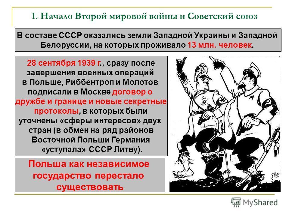 1. Начало Второй мировой войны и Советский союз В составе СССР оказались земли Западной Украины и Западной Белоруссии, на которых проживало 13 млн. человек. 28 сентября 1939 г., сразу после завершения военных операций в Польше, Риббентроп и Молотов п