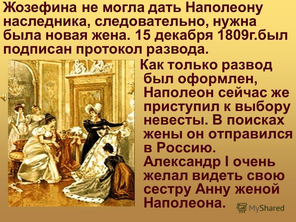 Как только развод был оформлен, Наполеон сейчас же приступил к выбору невесты. В поисках жены он отправился в Россию. Александр I очень желал видеть свою сестру Анну женой Наполеона. Жозефина не могла дать Наполеону наследника, следовательно, нужна б