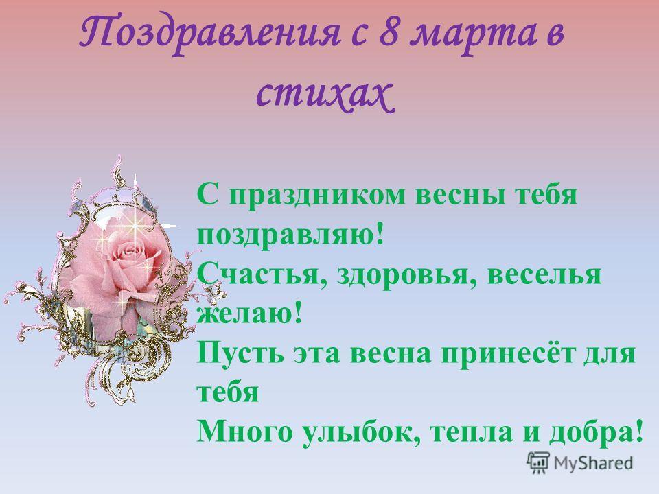 Поздравления с 8 марта в стихах С праздником весны тебя поздравляю! Счастья, здоровья, веселья желаю! Пусть эта весна принесёт для тебя Много улыбок, тепла и добра!