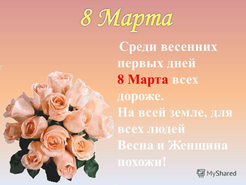 Среди весенних первых дней 8 Марта всех дороже. На всей земле, для всех людей Весна и Женщина похожи!