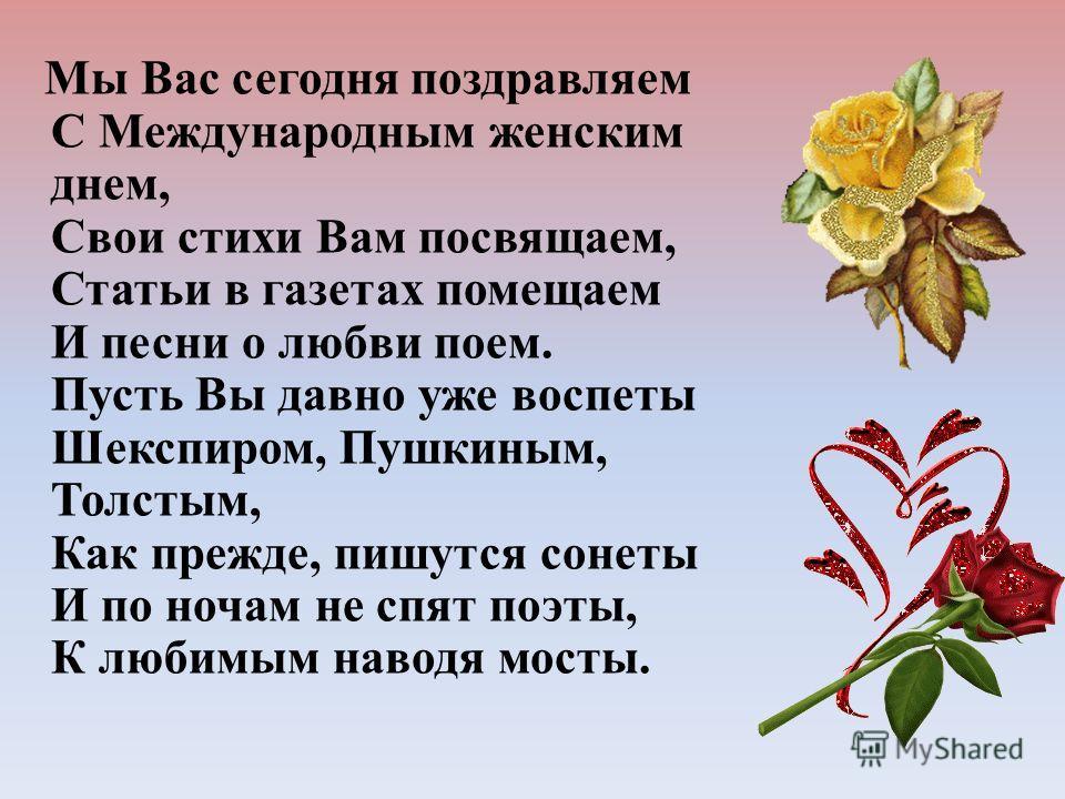 Мы Вас сегодня поздравляем С Международным женским днем, Свои стихи Вам посвящаем, Статьи в газетах помещаем И песни о любви поем. Пусть Вы давно уже воспеты Шекспиром, Пушкиным, Толстым, Как прежде, пишутся сонеты И по ночам не спят поэты, К любимым