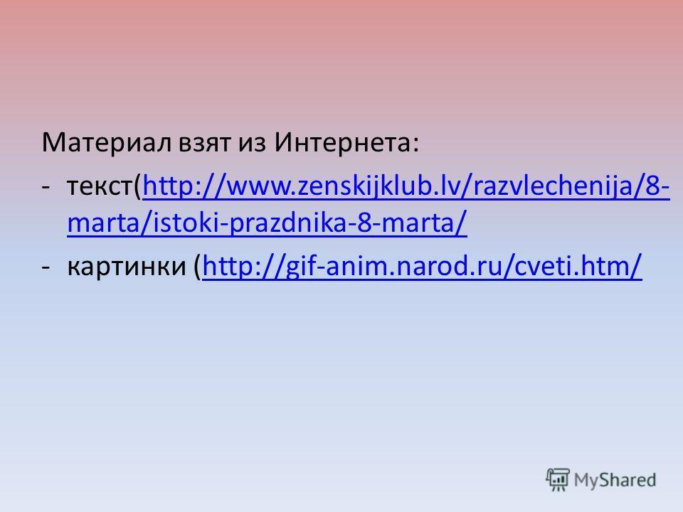 Материал взят из Интернета: -текст(http://www.zenskijklub.lv/razvlechenija/8- marta/istoki-prazdnika-8-marta/http://www.zenskijklub.lv/razvlechenija/8- marta/istoki-prazdnika-8-marta/ -картинки (http://gif-anim.narod.ru/cveti.htm/http://gif-anim.naro