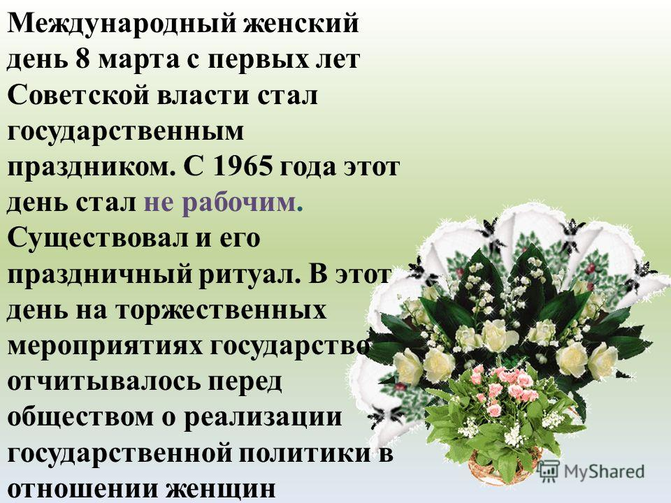 Международный женский день 8 марта с первых лет Советской власти стал государственным праздником. С 1965 года этот день стал не рабочим. Существовал и его праздничный ритуал. В этот день на торжественных мероприятиях государство отчитывалось перед об
