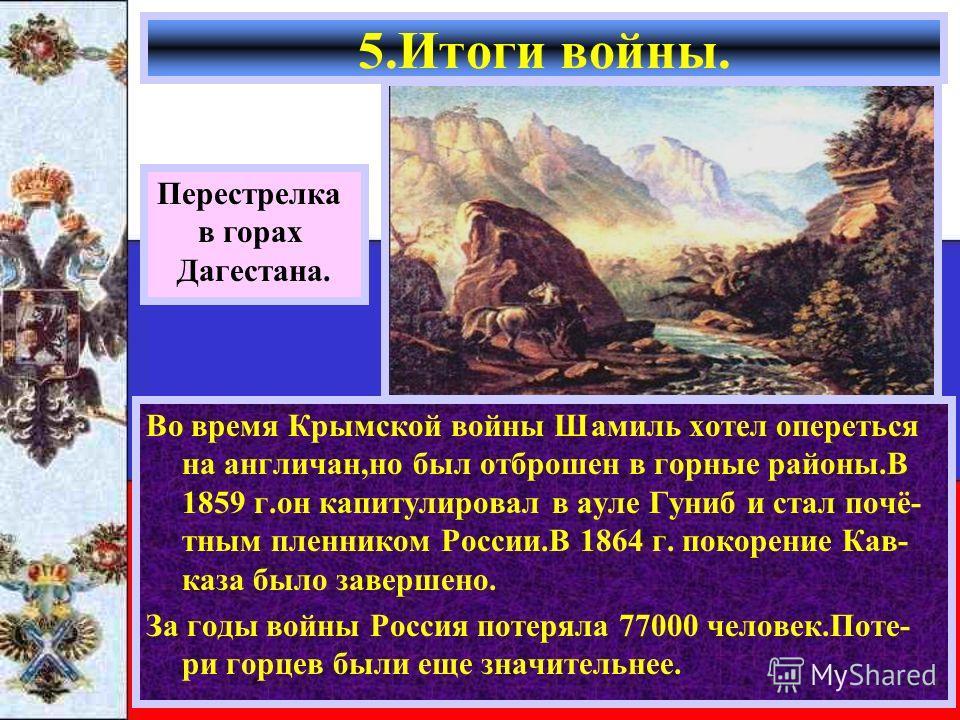 Во время Крымской войны Шамиль хотел опереться на англичан,но был отброшен в горные районы.В 1859 г.он капитулировал в ауле Гуниб и стал почё- тным пленником России.В 1864 г. покорение Кав- каза было завершено. За годы войны Россия потеряла 77000 чел