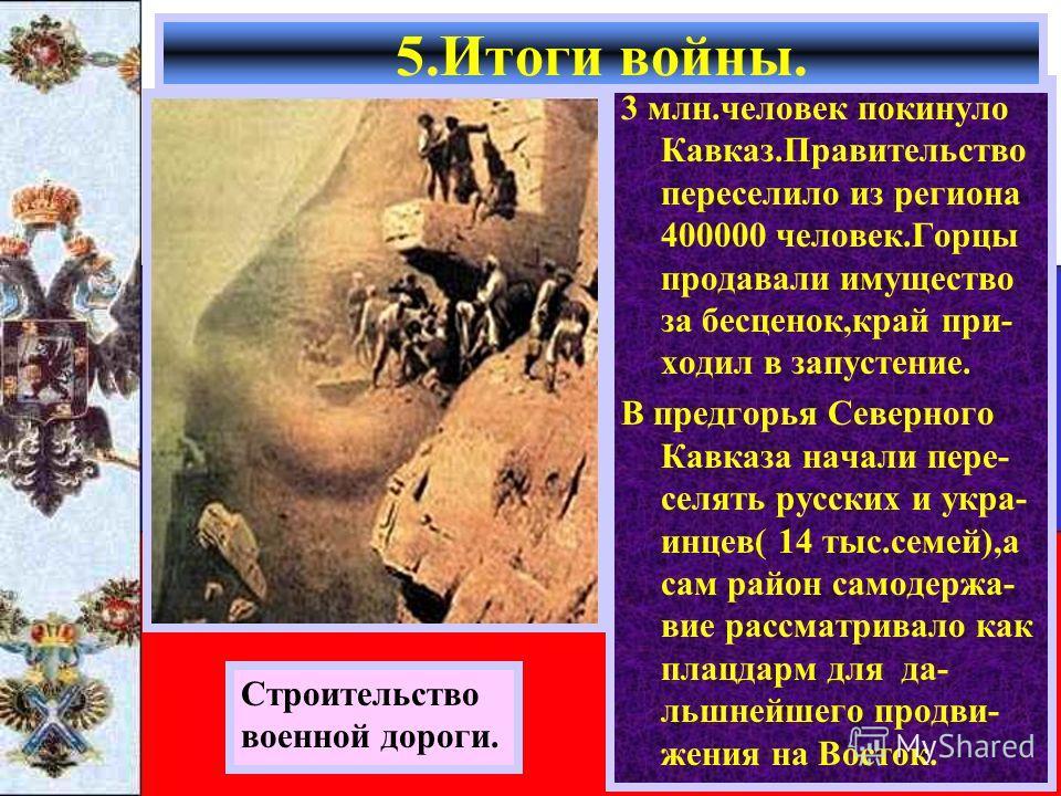 3 млн.человек покинуло Кавказ.Правительство переселило из региона 400000 человек.Горцы продавали имущество за бесценок,край при- ходил в запустение. В предгорья Северного Кавказа начали пере- селять русских и укра- инцев( 14 тыс.семей),а сам район са