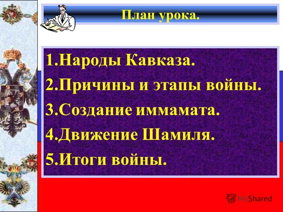 План урока. 1.Народы Кавказа. 2.Причины и этапы войны. 3.Создание иммамата. 4.Движение Шамиля. 5.Итоги войны.