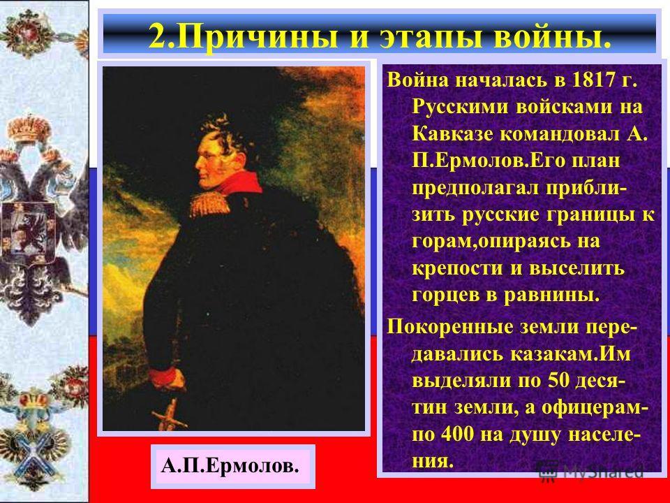 Война началась в 1817 г. Русскими войсками на Кавказе командовал А. П.Ермолов.Его план предполагал прибли- зить русские границы к горам,опираясь на крепости и выселить горцев в равнины. Покоренные земли пере- давались казакам.Им выделяли по 50 деся-