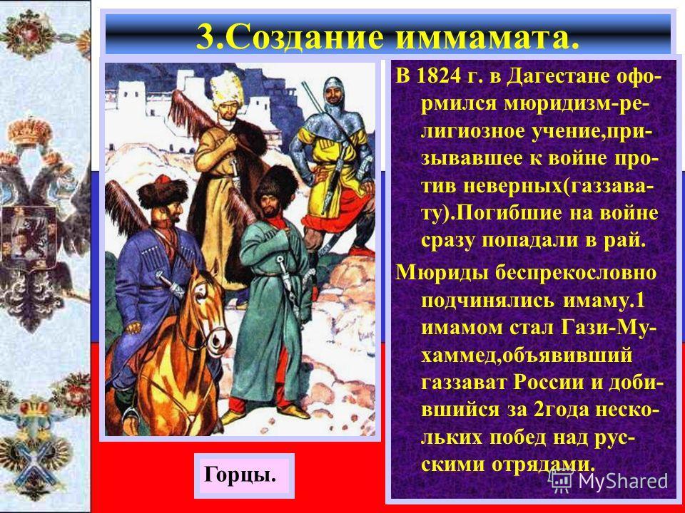 В 1824 г. в Дагестане офо- рмился мюридизм-ре- лигиозное учение,при- зывавшее к войне про- тив неверных(газзава- ту).Погибшие на войне сразу попадали в рай. Мюриды беспрекословно подчинялись имаму.1 имамом стал Гази-Му- хаммед,объявивший газзават Рос