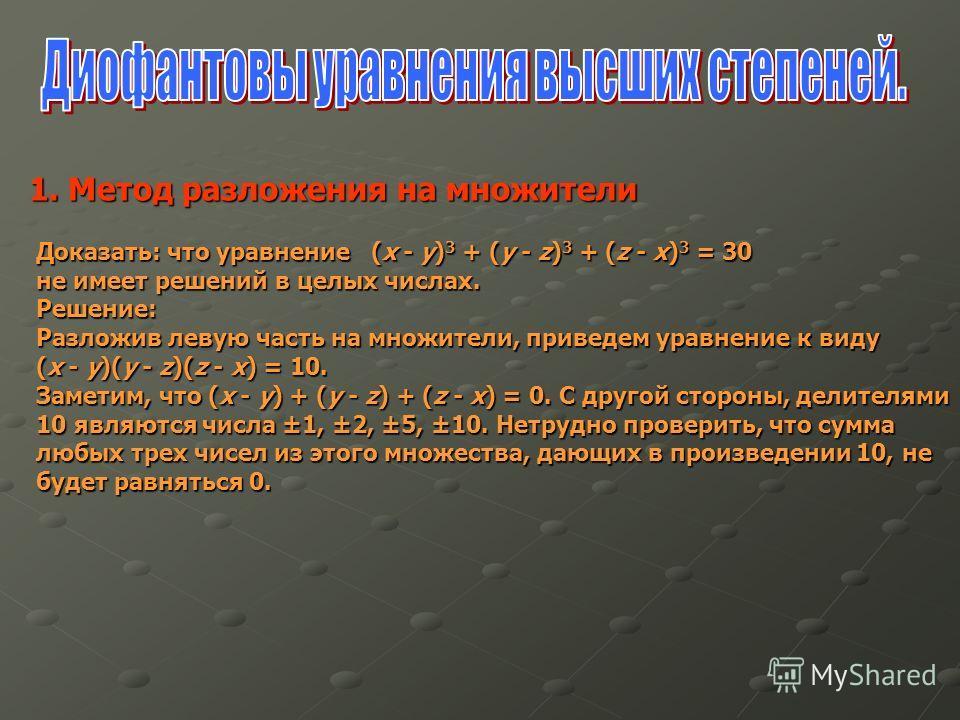 1. Метод разложения на множители 1. Метод разложения на множители Доказать: что уравнение (x - y) 3 + (y - z) 3 + (z - x) 3 = 30 не имеет решений в целых числах. Решение: Разложив левую часть на множители, приведем уравнение к виду (x - y)(y - z)(z -