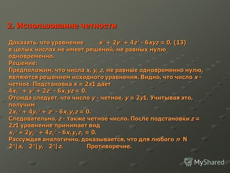 2. Использование четности Доказать, что уравнение x 3 + 2y 3 + 4z 3 - 6xyz = 0, (13) в целых числах не имеет решений, не равных нулю одновременно. Решение: Предположим, что числа x, y, z, не равные одновременно нулю, являются решением исходного уравн
