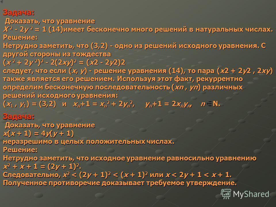 Задача: Доказать, что уравнение Доказать, что уравнение X 2 - 2y 2 = 1 (14)имеет бесконечно много решений в натуральных числах. Решение: Нетрудно заметить, что (3,2) - одно из решений исходного уравнения. С другой стороны из тождества (x 2 + 2y 2 ) 2