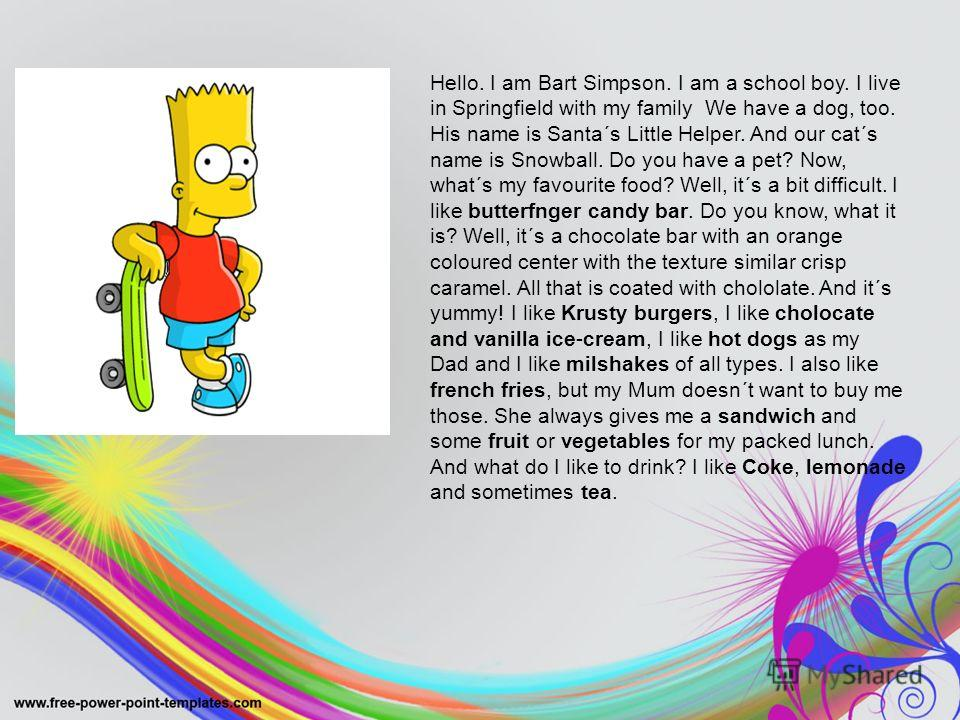 Hello. I am Bart Simpson. I am a school boy. I live in Springfield with my family We have a dog, too. His name is Santa´s Little Helper. And our cat´s name is Snowball. Do you have a pet? Now, what´s my favourite food? Well, it´s a bit difficult. I l