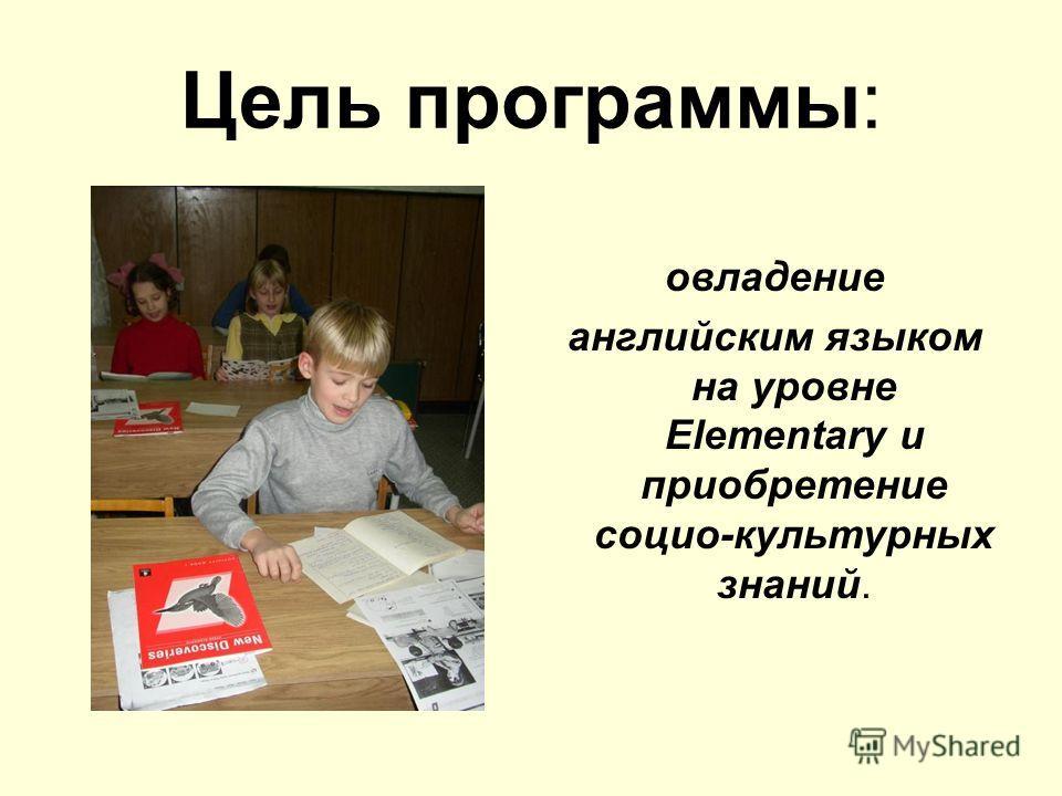 Цель программы: овладение английским языком на уровне Elementary и приобретение социо-культурных знаний.