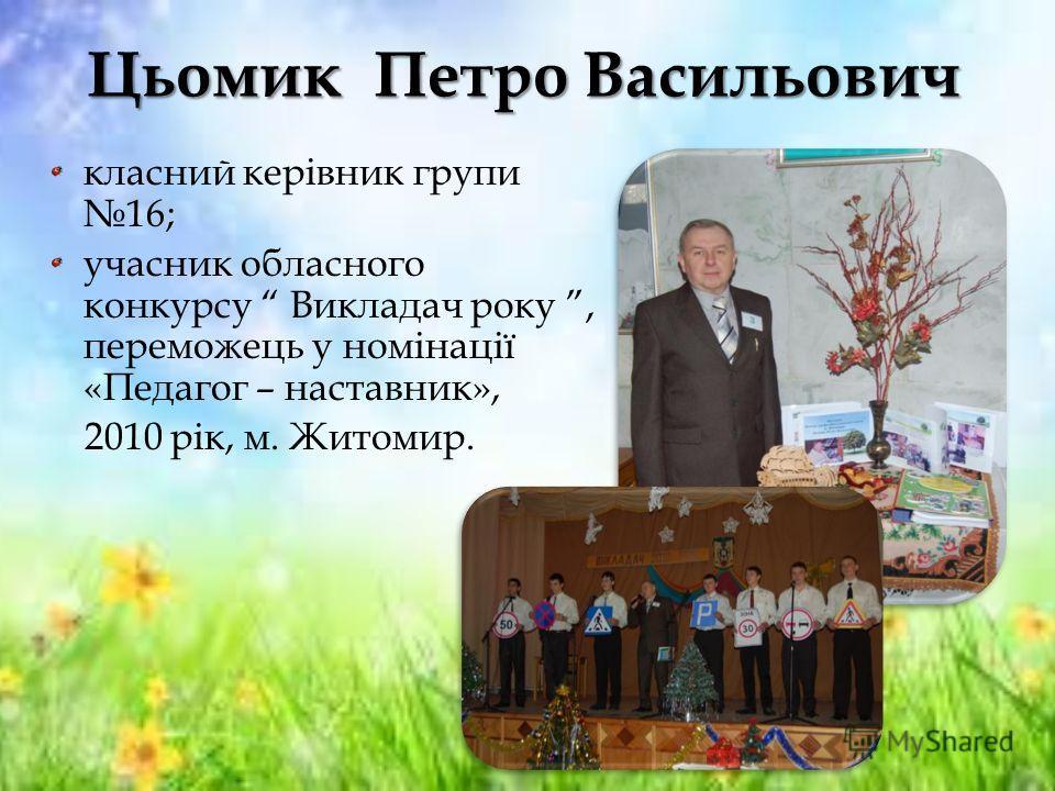 Цьомик Петро Васильович класний керівник групи 16; учасник обласного конкурсу Викладач року, переможець у номінації «Педагог – наставник», 2010 рік, м. Житомир.