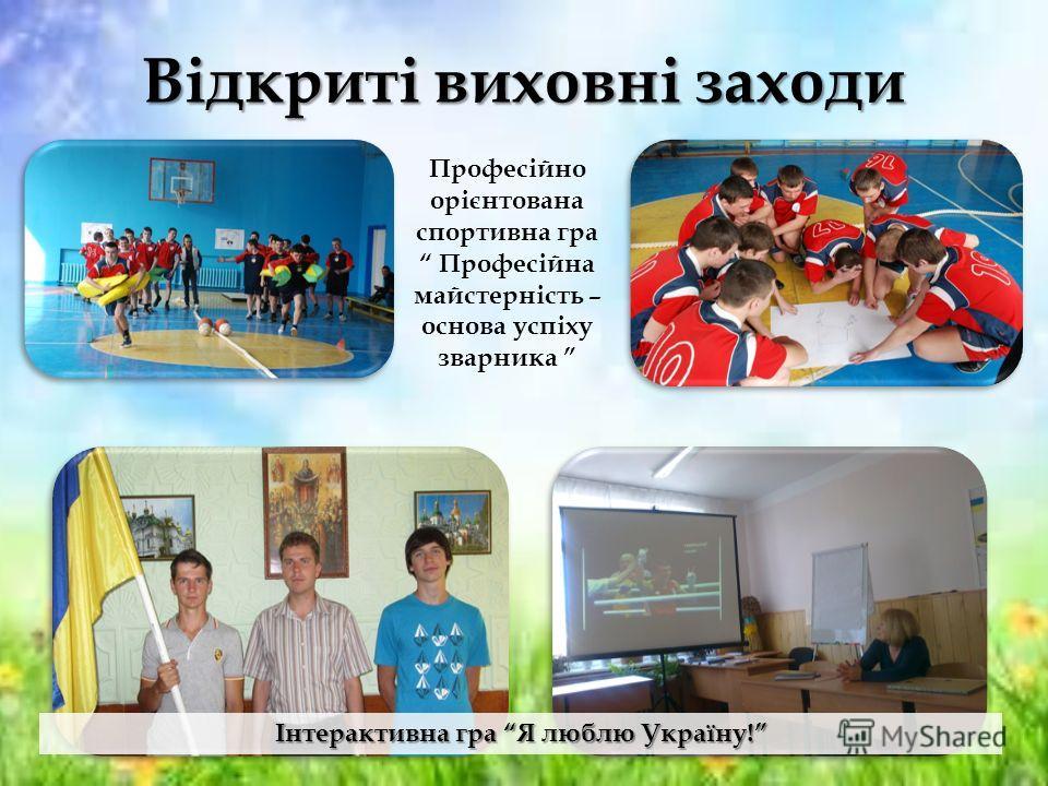Відкриті виховні заходи Професійно орієнтована спортивна гра Професійна майстерність – основа успіху зварника Інтерактивна гра Я люблю Україну!