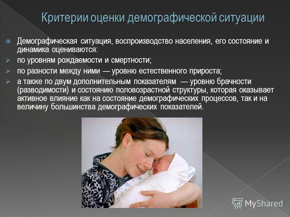 Демографическая ситуация, воспроизводство населения, его состояние и динамика оцениваются: по уровням рождаемости и смертности; по разности между ними уровню естественного прироста; а также по двум дополнительным показателям уровню брачности (разводи