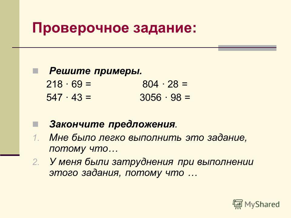 Проверочное задание: Решите примеры. 218 · 69 = 804 · 28 = 547 · 43 = 3056 · 98 = Закончите предложения. 1. Мне было легко выполнить это задание, потому что… 2. У меня были затруднения при выполнении этого задания, потому что …
