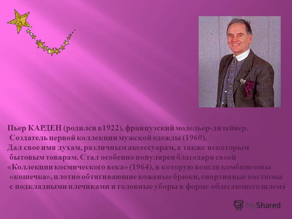 Пьер КАРДЕН ( родился в 1922), французский модельер - дизайнер. Создатель первой коллекции мужской одежды (1960). Дал свое имя духам, различным аксе c суарам, а также некоторым бытовым товарам. Стал особенно популярен благодаря своей « Коллекции косм