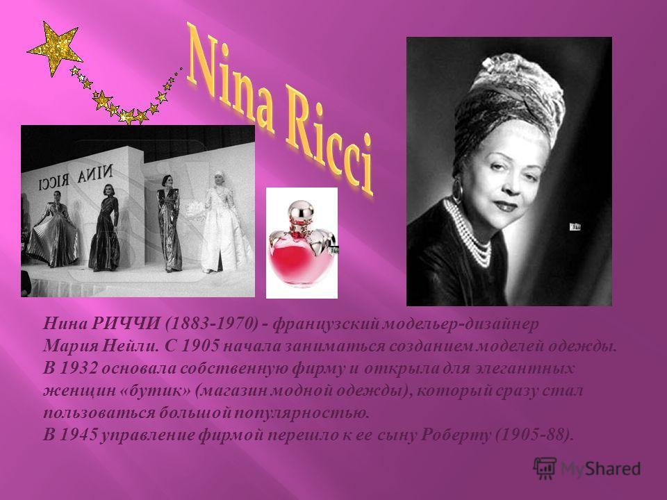Нина РИЧЧИ (1883-1970) - французский модельер - дизайнер Мария Нейли. С 1905 начала заниматься созданием моделей одежды. В 1932 основала собственную фирму и открыла для элегантных женщин « бутик » ( магазин модной одежды ), который сразу стал пользов
