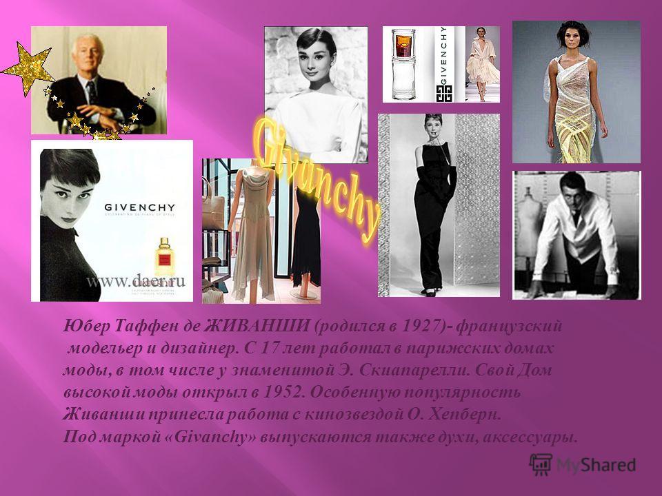 Юбер Таффен де ЖИВАНШИ ( родился в 1927)- французский модельер и дизайнер. С 17 лет работал в парижских домах моды, в том числе у знаменитой Э. Скиапарелли. Свой Дом высокой моды открыл в 1952. Особенную популярность Живанши принесла работа с кинозве