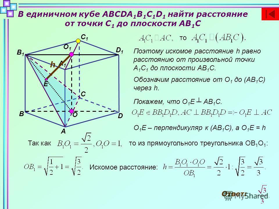В единичном кубе ABCDA 1 B 1 C 1 D 1 найти расстояние от точки C 1 до плоскости AB 1 C B D C A A1A1 B1B1 C1C1 D1D1 то Поэтому искомое расстояние h равно расстоянию от произвольной точки А 1 С 1 до плоскости АВ 1 С. Е О О1О1 h Обозначим расстояние от