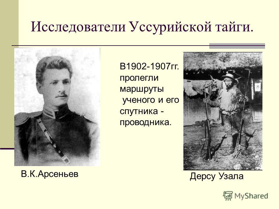 Исследователи Уссурийской тайги. В.К.Арсеньев Дерсу Узала В1902-1907гг. пролегли маршруты ученого и его спутника - проводника.