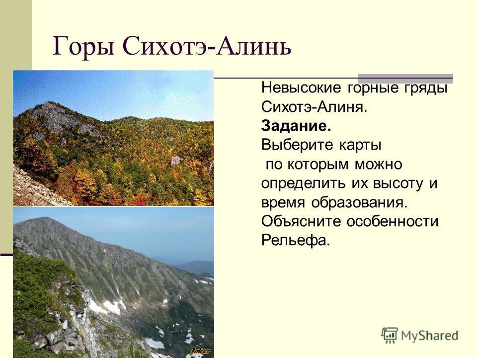 Горы Сихотэ-Алинь Невысокие горные гряды Сихотэ-Алиня. Задание. Выберите карты по которым можно определить их высоту и время образования. Объясните особенности Рельефа.