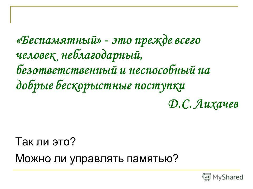 «Беспамятный» - это прежде всего человек неблагодарный, безответственный и неспособный на добрые бескорыстные поступки Д.С. Лихачев Так ли это? Можно ли управлять памятью?