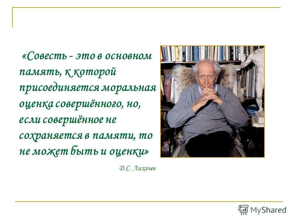 «Совесть - это в основном память, к которой присоединяется моральная оценка совершённого, но, если совершённое не сохраняется в памяти, то не может быть и оценки» Д.С. Лихачев