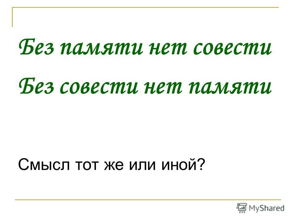 Без памяти нет совести Без совести нет памяти Смысл тот же или иной?