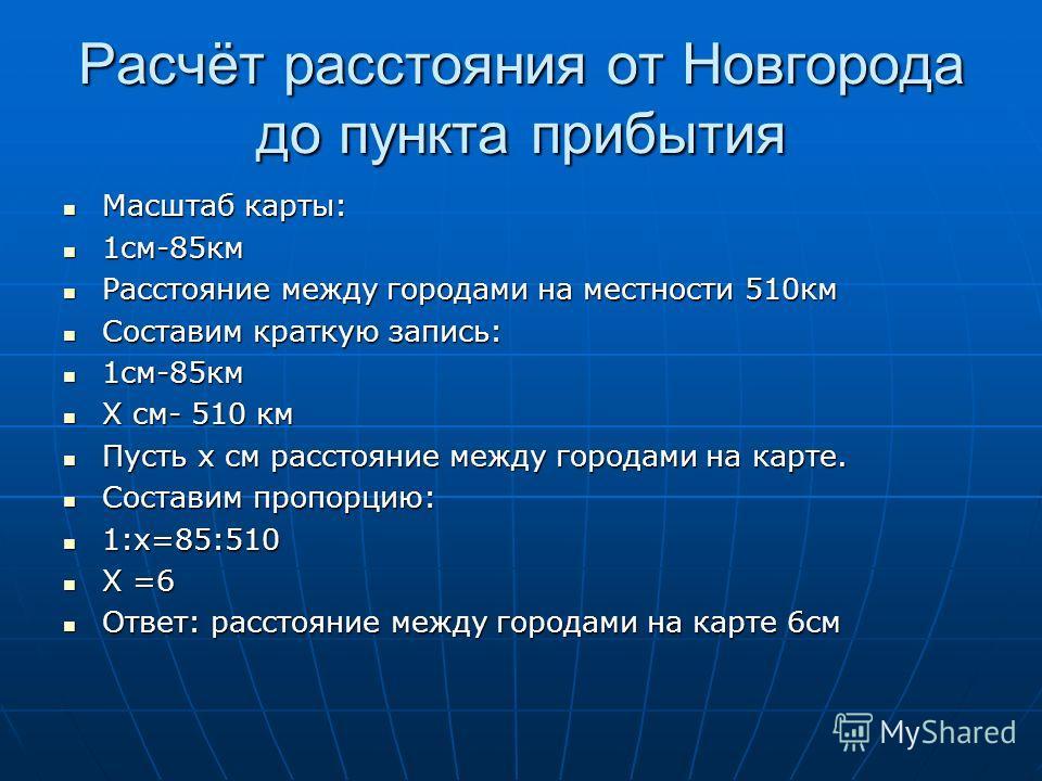 Расчёт расстояния от Новгорода до пункта прибытия Масштаб карты: Масштаб карты: 1см-85км 1см-85км Расстояние между городами на местности 510км Расстояние между городами на местности 510км Составим краткую запись: Составим краткую запись: 1см-85км 1см