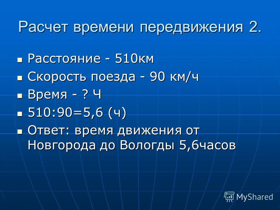 Расчет времени передвижения 2. Расстояние - 510км Расстояние - 510км Скорость поезда - 90 км/ч Скорость поезда - 90 км/ч Время - ? Ч Время - ? Ч 510:90=5,6 (ч) 510:90=5,6 (ч) Ответ: время движения от Новгорода до Вологды 5,6часов Ответ: время движени