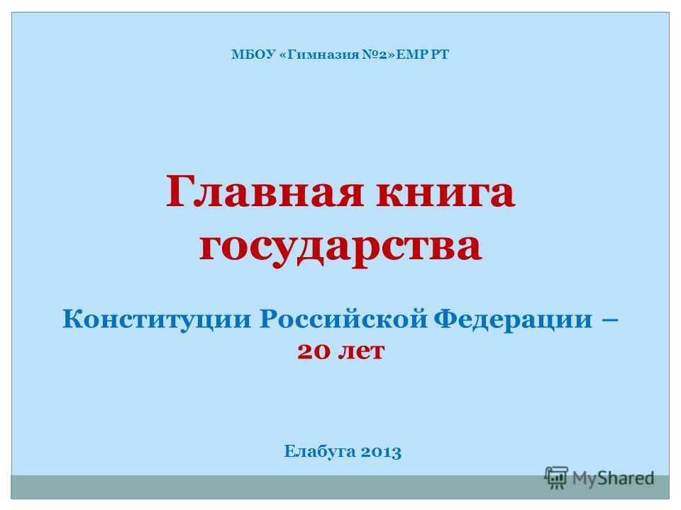 МБОУ «Гимназия 2»ЕМР РТ Главная книга государства Конституции Российской Федерации – 20 лет Елабуга 2013